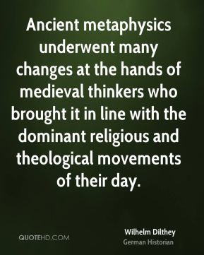 Wilhelm Dilthey - Ancient metaphysics underwent many changes at the hands of medieval thinkers who brought it in line with the dominant religious and theological movements of their day.