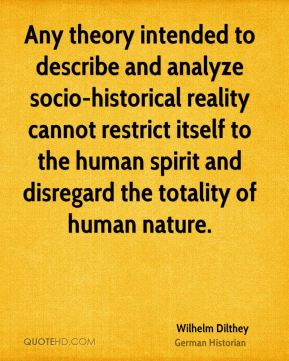 Wilhelm Dilthey - Any theory intended to describe and analyze socio-historical reality cannot restrict itself to the human spirit and disregard the totality of human nature.