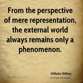 Wilhelm Dilthey - From the perspective of mere representation, the external world always remains only a phenomenon.