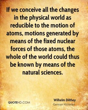Wilhelm Dilthey - If we conceive all the changes in the physical world as reducible to the motion of atoms, motions generated by means of the fixed nuclear forces of those atoms, the whole of the world could thus be known by means of the natural sciences.