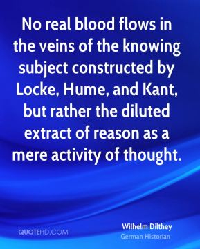 Wilhelm Dilthey - No real blood flows in the veins of the knowing subject constructed by Locke, Hume, and Kant, but rather the diluted extract of reason as a mere activity of thought.