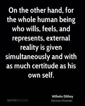 Wilhelm Dilthey - On the other hand, for the whole human being who wills, feels, and represents, external reality is given simultaneously and with as much certitude as his own self.