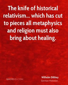 Wilhelm Dilthey - The knife of historical relativism... which has cut to pieces all metaphysics and religion must also bring about healing.