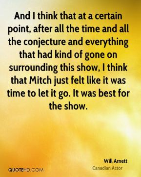 And I think that at a certain point, after all the time and all the conjecture and everything that had kind of gone on surrounding this show, I think that Mitch just felt like it was time to let it go. It was best for the show.