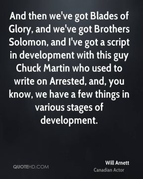 And then we've got Blades of Glory, and we've got Brothers Solomon, and I've got a script in development with this guy Chuck Martin who used to write on Arrested, and, you know, we have a few things in various stages of development.