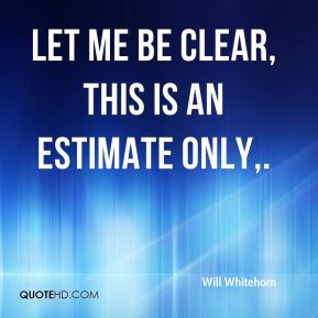 Will Whitehorn  - Let me be clear, this is an estimate only.
