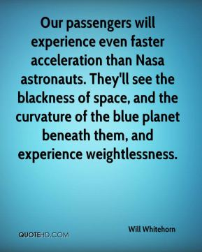 Will Whitehorn  - Our passengers will experience even faster acceleration than Nasa astronauts. They'll see the blackness of space, and the curvature of the blue planet beneath them, and experience weightlessness.