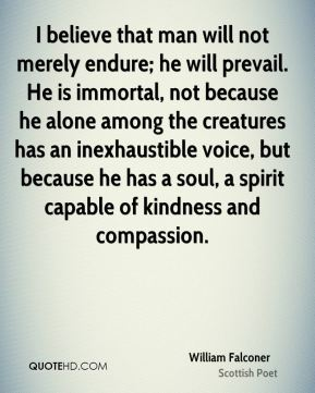 I believe that man will not merely endure; he will prevail. He is immortal, not because he alone among the creatures has an inexhaustible voice, but because he has a soul, a spirit capable of kindness and compassion.
