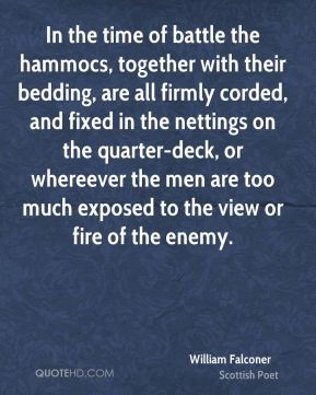 In the time of battle the hammocs, together with their bedding, are all firmly corded, and fixed in the nettings on the quarter-deck, or whereever the men are too much exposed to the view or fire of the enemy.