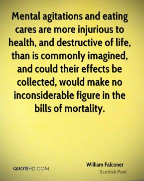 Mental agitations and eating cares are more injurious to health, and destructive of life, than is commonly imagined, and could their effects be collected, would make no inconsiderable figure in the bills of mortality.