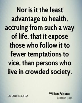 Nor is it the least advantage to health, accruing from such a way of life, that it expose those who follow it to fewer temptations to vice, than persons who live in crowded society.