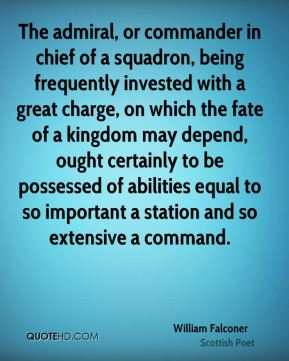 William Falconer - The admiral, or commander in chief of a squadron, being frequently invested with a great charge, on which the fate of a kingdom may depend, ought certainly to be possessed of abilities equal to so important a station and so extensive a command.