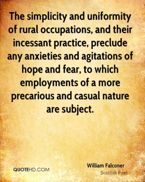 The simplicity and uniformity of rural occupations, and their incessant practice, preclude any anxieties and agitations of hope and fear, to which employments of a more precarious and casual nature are subject.