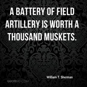 William T. Sherman  - A battery of field artillery is worth a thousand muskets.