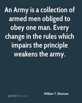 William T. Sherman  - An Army is a collection of armed men obliged to obey one man. Every change in the rules which impairs the principle weakens the army.
