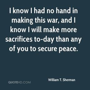 I know I had no hand in making this war, and I know I will make more sacrifices to-day than any of you to secure peace.