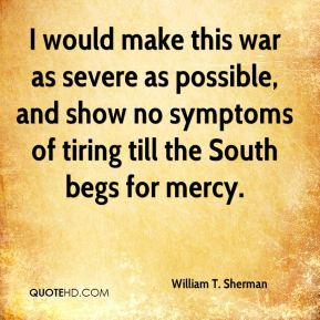 William T. Sherman  - I would make this war as severe as possible, and show no symptoms of tiring till the South begs for mercy.