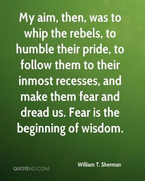 William T. Sherman  - My aim, then, was to whip the rebels, to humble their pride, to follow them to their inmost recesses, and make them fear and dread us. Fear is the beginning of wisdom.