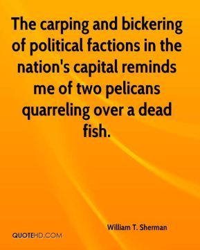 The carping and bickering of political factions in the nation's capital reminds me of two pelicans quarreling over a dead fish.