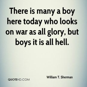 There is many a boy here today who looks on war as all glory, but boys it is all hell.