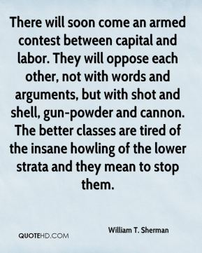 William T. Sherman  - There will soon come an armed contest between capital and labor. They will oppose each other, not with words and arguments, but with shot and shell, gun-powder and cannon. The better classes are tired of the insane howling of the lower strata and they mean to stop them.