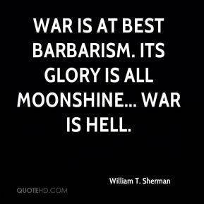William T. Sherman  - War is at best barbarism. Its glory is all moonshine... War is hell.