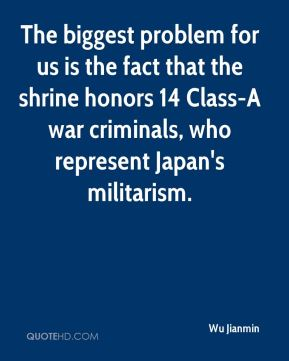 Wu Jianmin  - The biggest problem for us is the fact that the shrine honors 14 Class-A war criminals, who represent Japan's militarism.