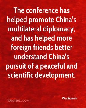 Wu Jianmin  - The conference has helped promote China's multilateral diplomacy, and has helped more foreign friends better understand China's pursuit of a peaceful and scientific development.