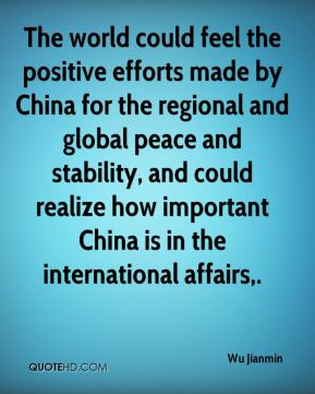 Wu Jianmin  - The world could feel the positive efforts made by China for the regional and global peace and stability, and could realize how important China is in the international affairs.