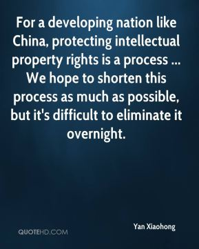 Yan Xiaohong  - For a developing nation like China, protecting intellectual property rights is a process ... We hope to shorten this process as much as possible, but it's difficult to eliminate it overnight.