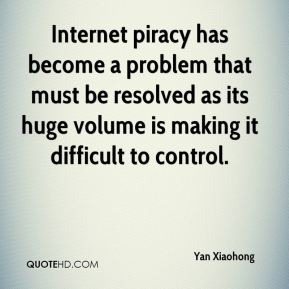 Yan Xiaohong  - Internet piracy has become a problem that must be resolved as its huge volume is making it difficult to control.