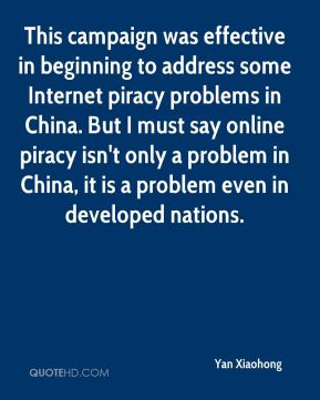 Yan Xiaohong  - This campaign was effective in beginning to address some Internet piracy problems in China. But I must say online piracy isn't only a problem in China, it is a problem even in developed nations.