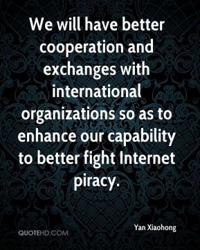 Yan Xiaohong  - We will have better cooperation and exchanges with international organizations so as to enhance our capability to better fight Internet piracy.