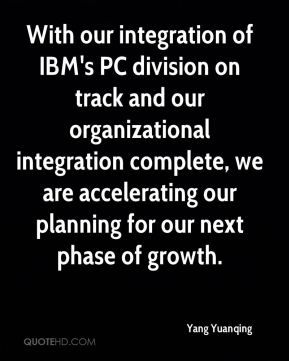 With our integration of IBM's PC division on track and our organizational integration complete, we are accelerating our planning for our next phase of growth.
