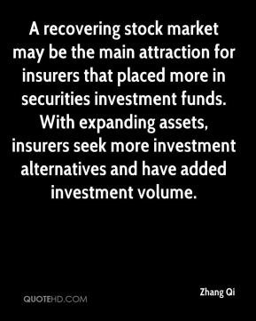 Zhang Qi  - A recovering stock market may be the main attraction for insurers that placed more in securities investment funds. With expanding assets, insurers seek more investment alternatives and have added investment volume.