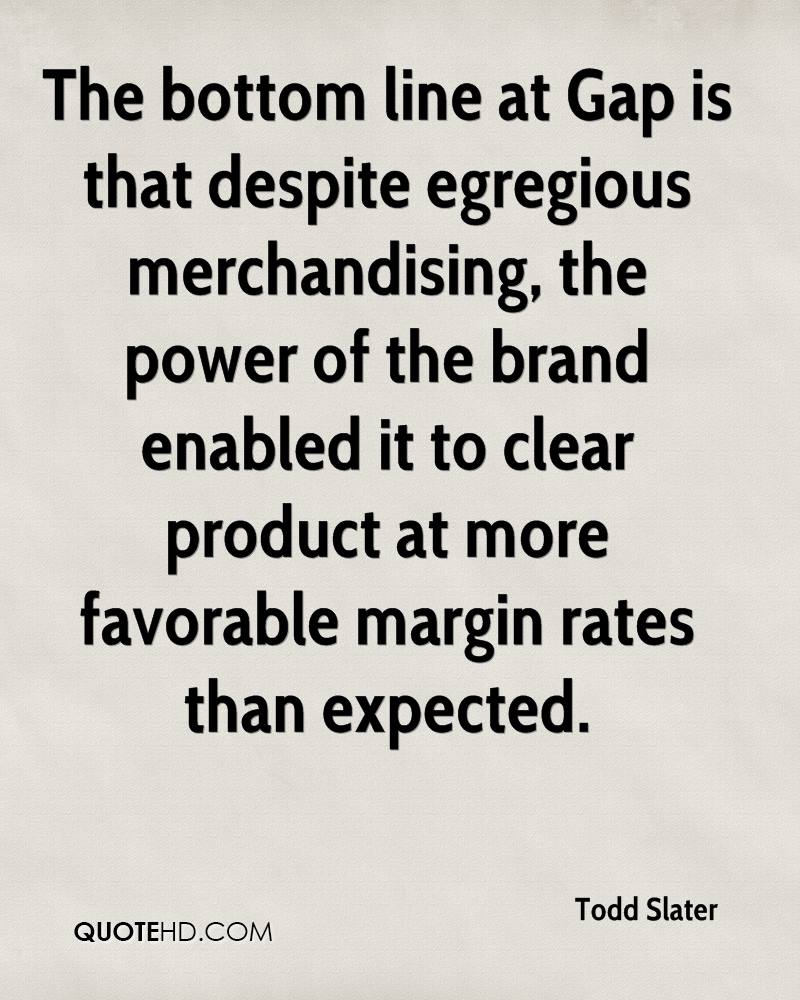 The bottom line at Gap is that despite egregious merchandising, the power of the brand enabled it to clear product at more favorable margin rates than expected.