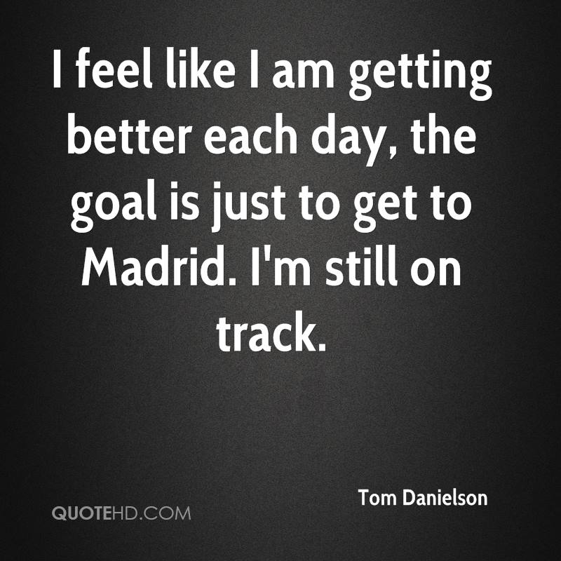 I feel like I am getting better each day, the goal is just to get to Madrid. I'm still on track.