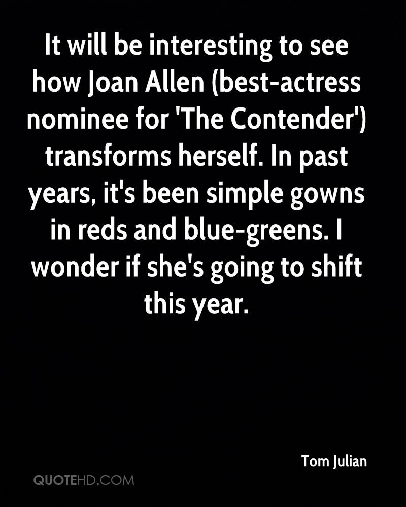 It will be interesting to see how Joan Allen (best-actress nominee for 'The Contender') transforms herself. In past years, it's been simple gowns in reds and blue-greens. I wonder if she's going to shift this year.