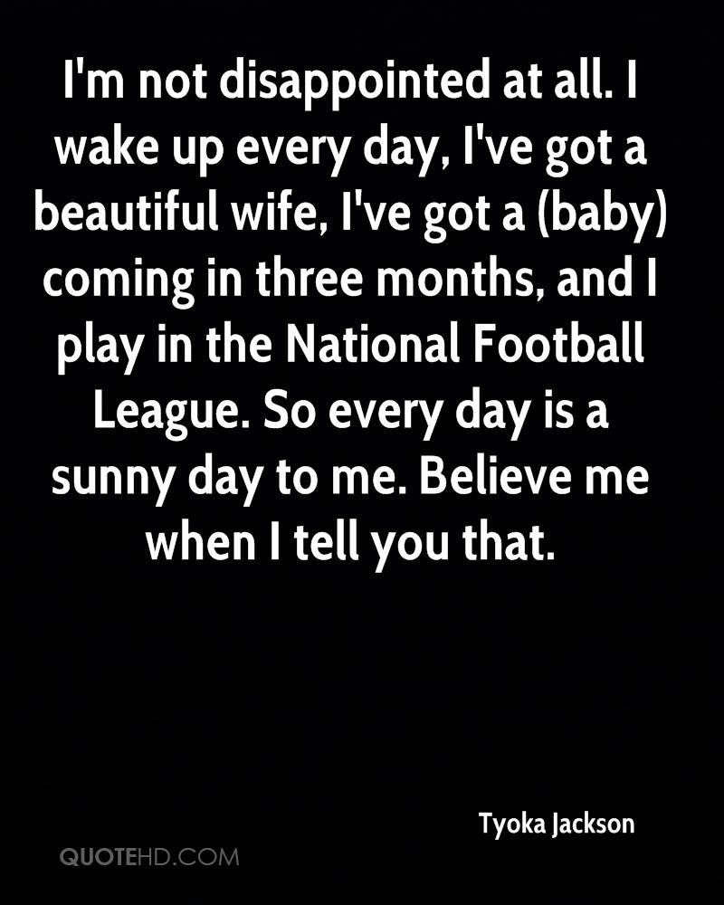I'm not disappointed at all. I wake up every day, I've got a beautiful wife, I've got a (baby) coming in three months, and I play in the National Football League. So every day is a sunny day to me. Believe me when I tell you that.