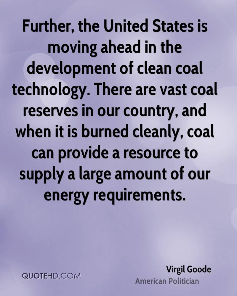 Further, the United States is moving ahead in the development of clean coal technology. There are vast coal reserves in our country, and when it is burned cleanly, coal can provide a resource to supply a large amount of our energy requirements.