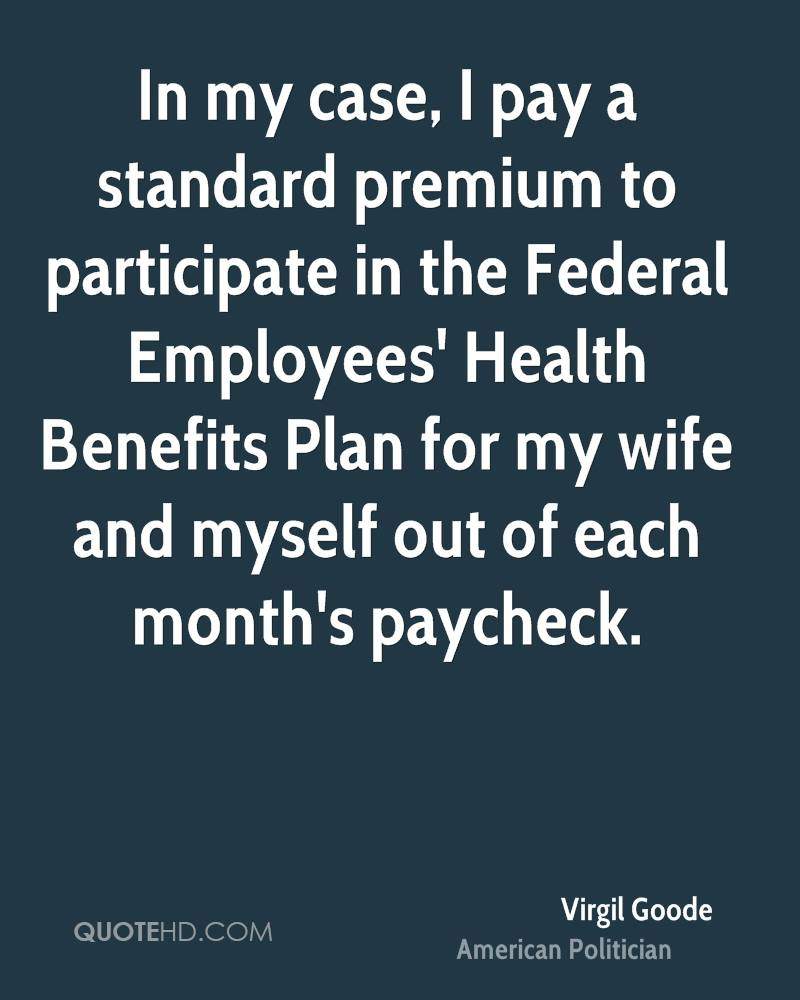 In my case, I pay a standard premium to participate in the Federal Employees' Health Benefits Plan for my wife and myself out of each month's paycheck.