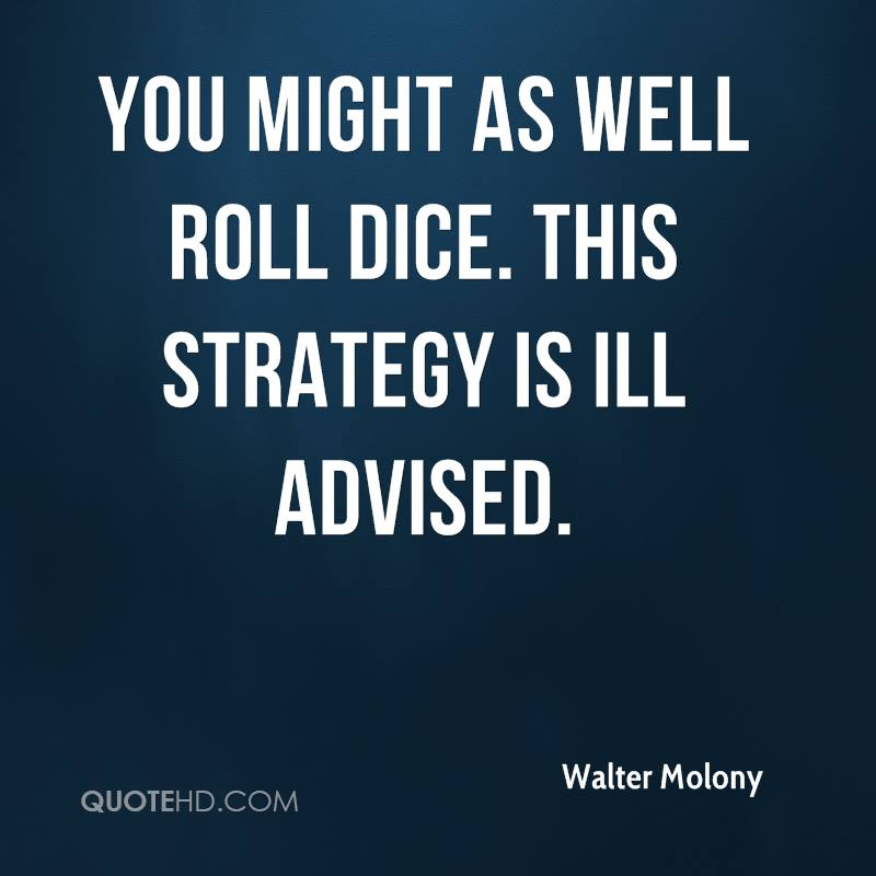 You might as well roll dice. This strategy is ill advised.