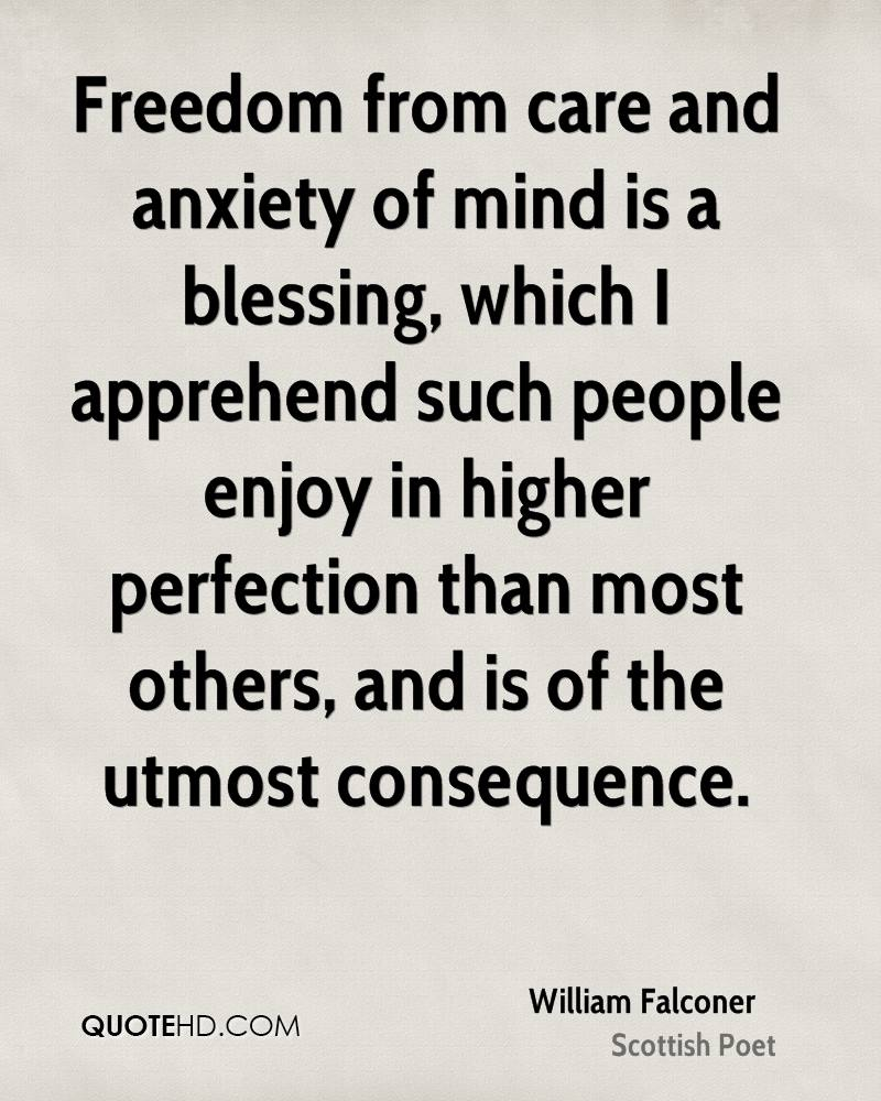 Freedom from care and anxiety of mind is a blessing, which I apprehend such people enjoy in higher perfection than most others, and is of the utmost consequence.