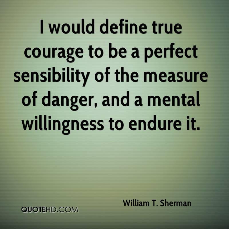 I would define true courage to be a perfect sensibility of the measure of danger, and a mental willingness to endure it.
