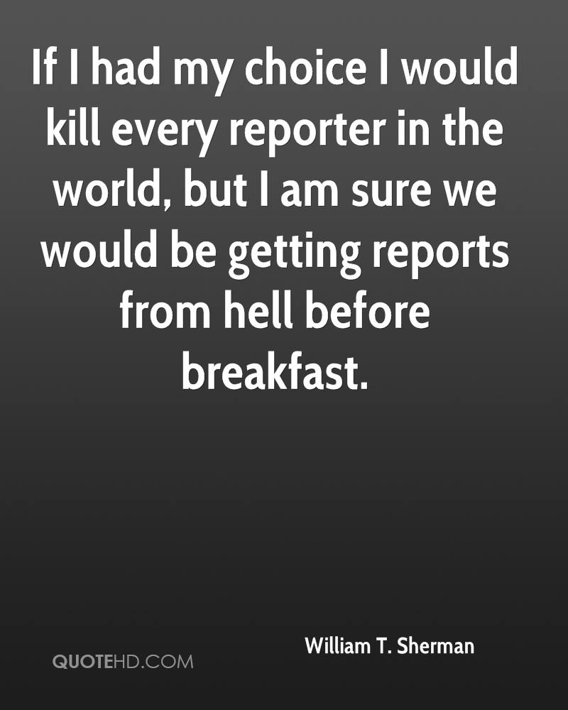 If I had my choice I would kill every reporter in the world, but I am sure we would be getting reports from hell before breakfast.