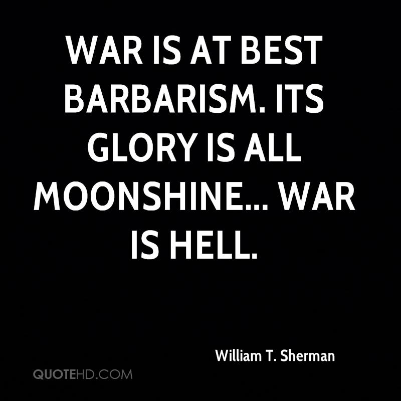 War is at best barbarism. Its glory is all moonshine... War is hell.