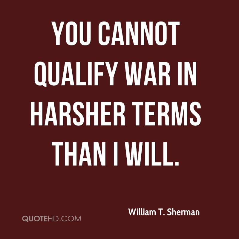 You cannot qualify war in harsher terms than I will.