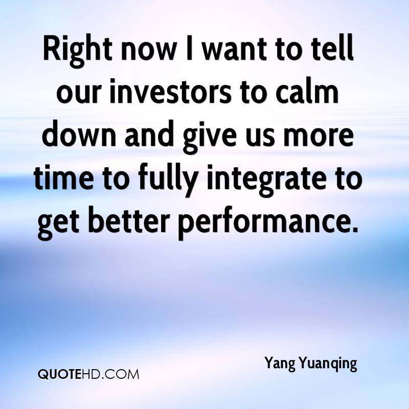 Right now I want to tell our investors to calm down and give us more time to fully integrate to get better performance.