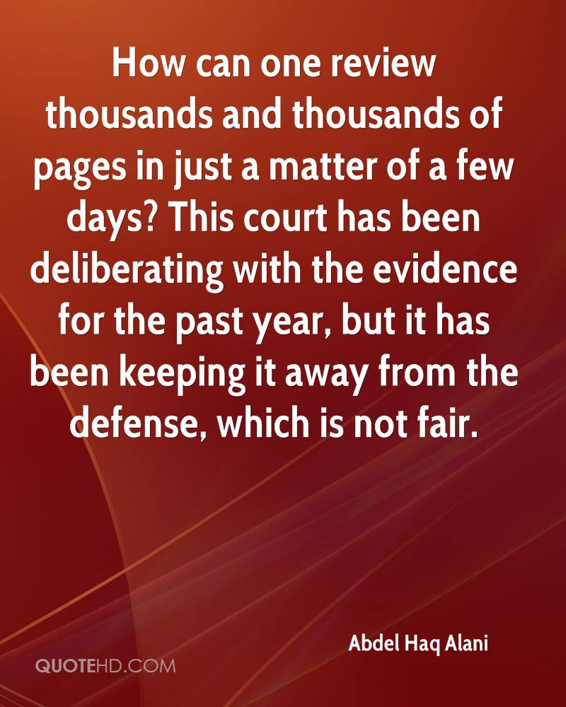 How can one review thousands and thousands of pages in just a matter of a few days? This court has been deliberating with the evidence for the past year, but it has been keeping it away from the defense, which is not fair.