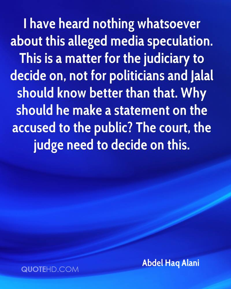 I have heard nothing whatsoever about this alleged media speculation. This is a matter for the judiciary to decide on, not for politicians and Jalal should know better than that. Why should he make a statement on the accused to the public? The court, the judge need to decide on this.